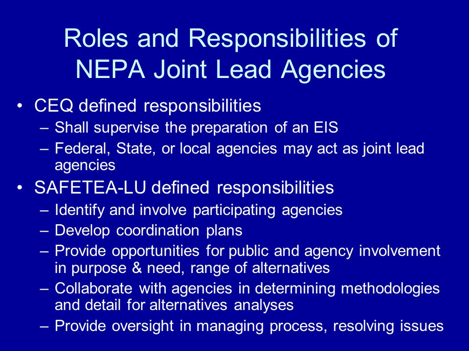 Roles and Responsibilities of NEPA Joint Lead Agencies CEQ defined responsibilities –Shall supervise the preparation of an EIS –Federal, State, or local agencies may act as joint lead agencies SAFETEA-LU defined responsibilities –Identify and involve participating agencies –Develop coordination plans –Provide opportunities for public and agency involvement in purpose & need, range of alternatives –Collaborate with agencies in determining methodologies and detail for alternatives analyses –Provide oversight in managing process, resolving issues