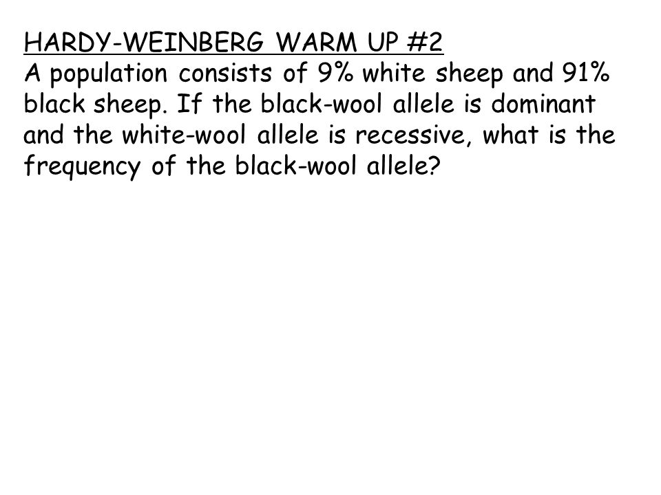 HARDY-WEINBERG WARM UP #2 A population consists of 9% white sheep and 91% black sheep.