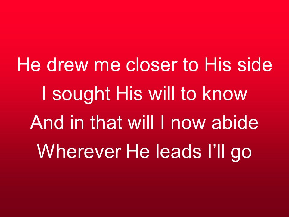 He drew me closer to His side I sought His will to know And in that will I now abide Wherever He leads I'll go