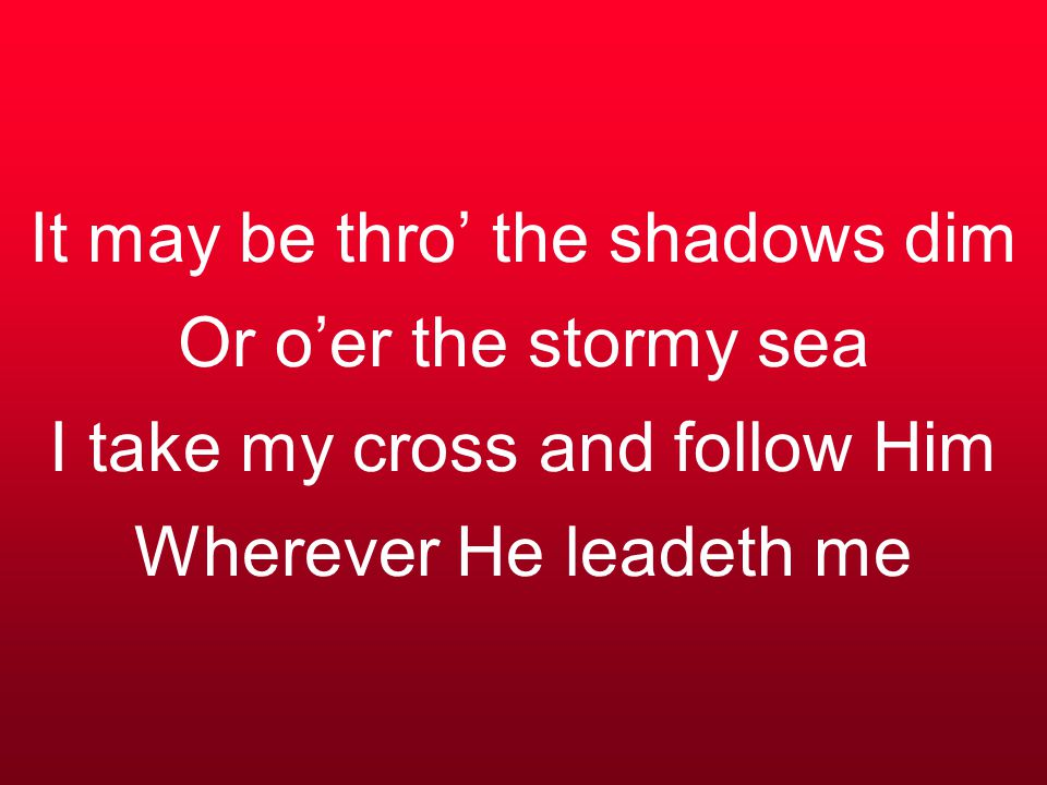 It may be thro' the shadows dim Or o'er the stormy sea I take my cross and follow Him Wherever He leadeth me