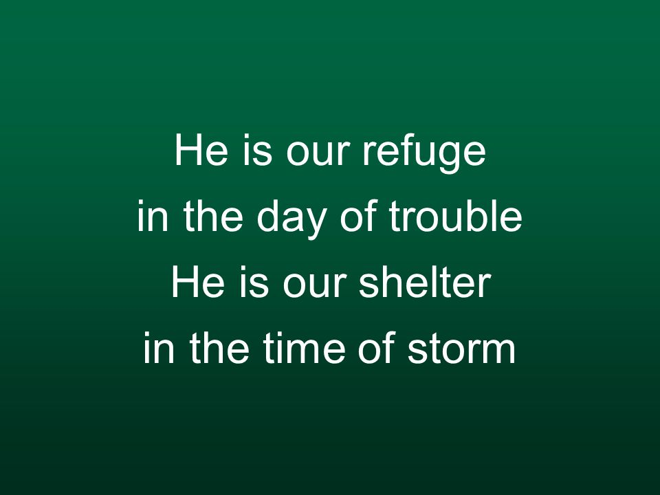 He is our refuge in the day of trouble He is our shelter in the time of storm