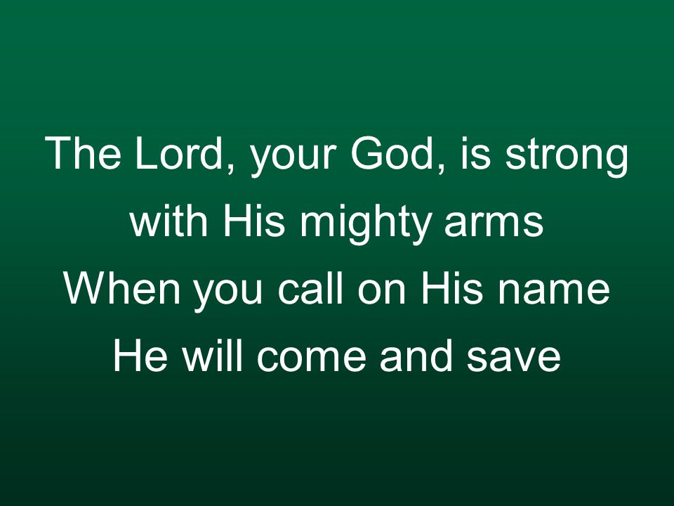 The Lord, your God, is strong with His mighty arms When you call on His name He will come and save