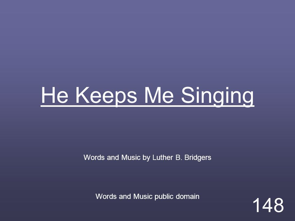 He Keeps Me Singing Words and Music by Luther B. Bridgers Words and Music public domain 148