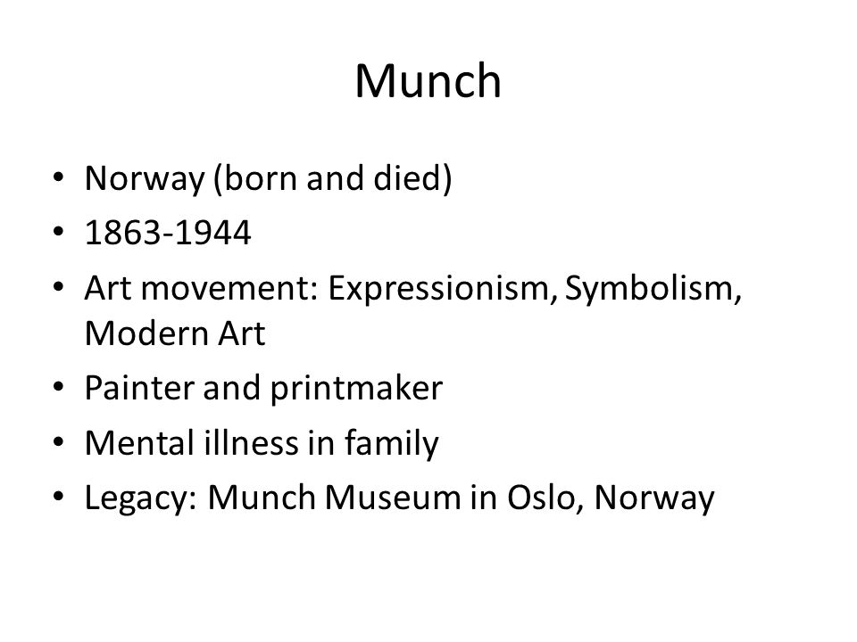 Munch Norway (born and died) Art movement: Expressionism, Symbolism, Modern Art Painter and printmaker Mental illness in family Legacy: Munch Museum in Oslo, Norway
