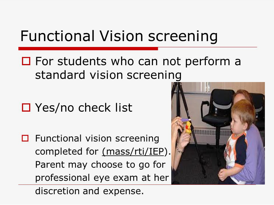 Functional Vision screening  For students who can not perform a standard vision screening  Yes/no check list  Functional vision screening completed for (mass/rti/IEP).