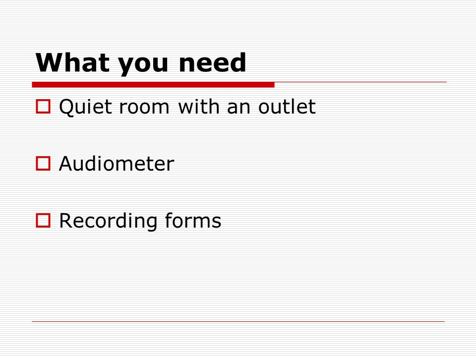 What you need  Quiet room with an outlet  Audiometer  Recording forms