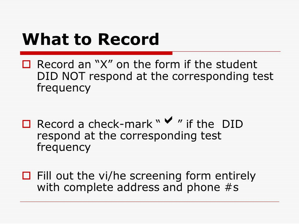 What to Record  Record an X on the form if the student DID NOT respond at the corresponding test frequency  Record a check-mark  if the DID respond at the corresponding test frequency  Fill out the vi/he screening form entirely with complete address and phone #s