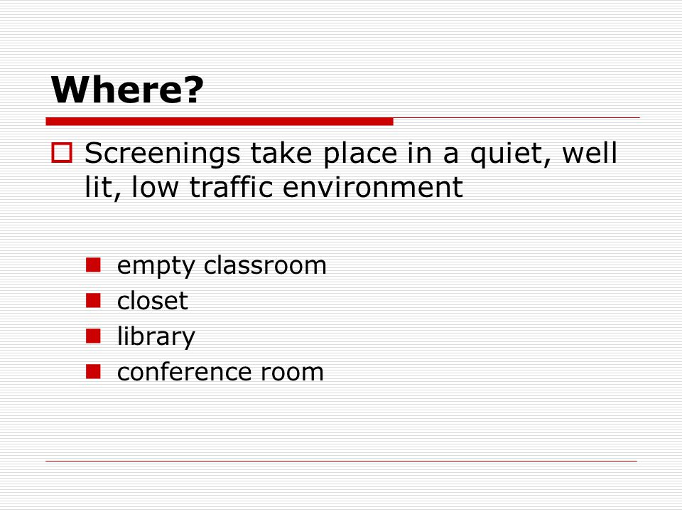 Where?  Screenings take place in a quiet, well lit, low traffic environment empty classroom closet library conference room