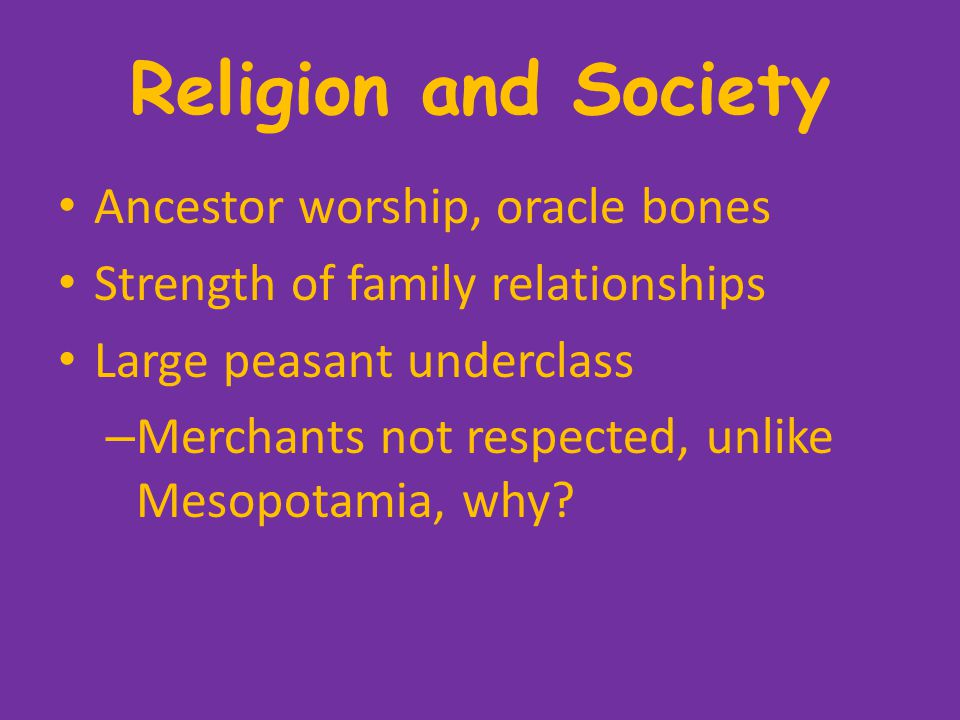 Religion and Society Ancestor worship, oracle bones Strength of family relationships Large peasant underclass – Merchants not respected, unlike Mesopotamia, why