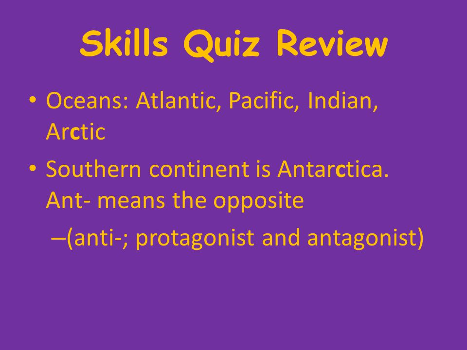 Skills Quiz Review Oceans: Atlantic, Pacific, Indian, Arctic Southern continent is Antarctica.