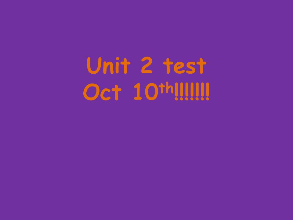 Unit 2 test Oct 10 th !!!!!!!