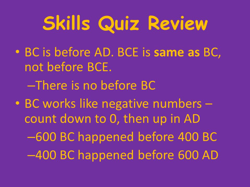 Skills Quiz Review BC is before AD. BCE is same as BC, not before BCE.