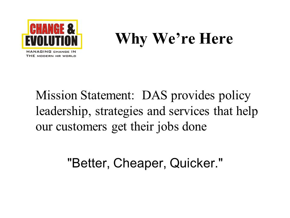Why We're Here Mission Statement: DAS provides policy leadership, strategies and services that help our customers get their jobs done Better, Cheaper, Quicker.