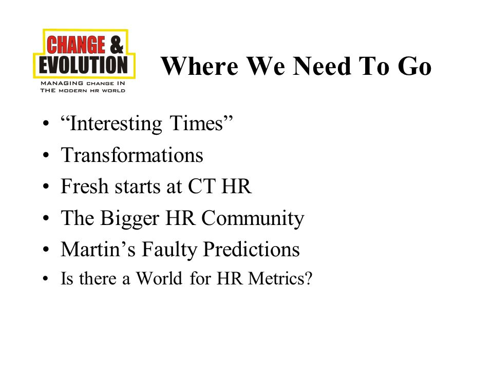 Interesting Times Transformations Fresh starts at CT HR The Bigger HR Community Martin's Faulty Predictions Is there a World for HR Metrics.