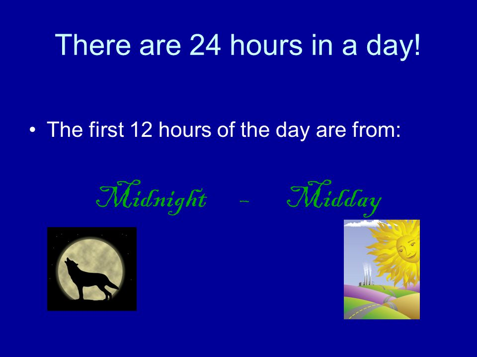 In 12 hour time We count from midnight to midday Then we count from midday to midnight!