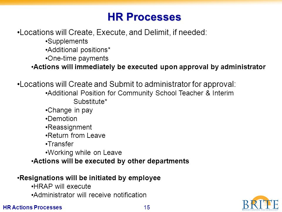 15HR Actions Processes HR Processes Locations will Create, Execute, and Delimit, if needed: Supplements Additional positions* One-time payments Actions will immediately be executed upon approval by administrator Locations will Create and Submit to administrator for approval: Additional Position for Community School Teacher & Interim Substitute* Change in pay Demotion Reassignment Return from Leave Transfer Working while on Leave Actions will be executed by other departments Resignations will be initiated by employee HRAP will execute Administrator will receive notification