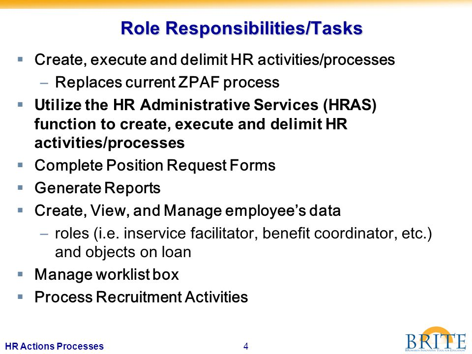 4HR Actions Processes Role Responsibilities/Tasks  Create, execute and delimit HR activities/processes –Replaces current ZPAF process  Utilize the HR Administrative Services (HRAS) function to create, execute and delimit HR activities/processes  Complete Position Request Forms  Generate Reports  Create, View, and Manage employee's data –roles (i.e.