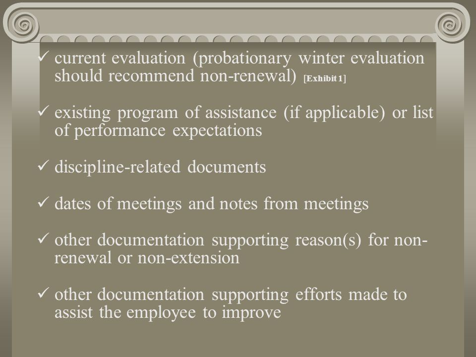 current evaluation (probationary winter evaluation should recommend non-renewal) [Exhibit 1] existing program of assistance (if applicable) or list of performance expectations discipline-related documents dates of meetings and notes from meetings other documentation supporting reason(s) for non- renewal or non-extension other documentation supporting efforts made to assist the employee to improve