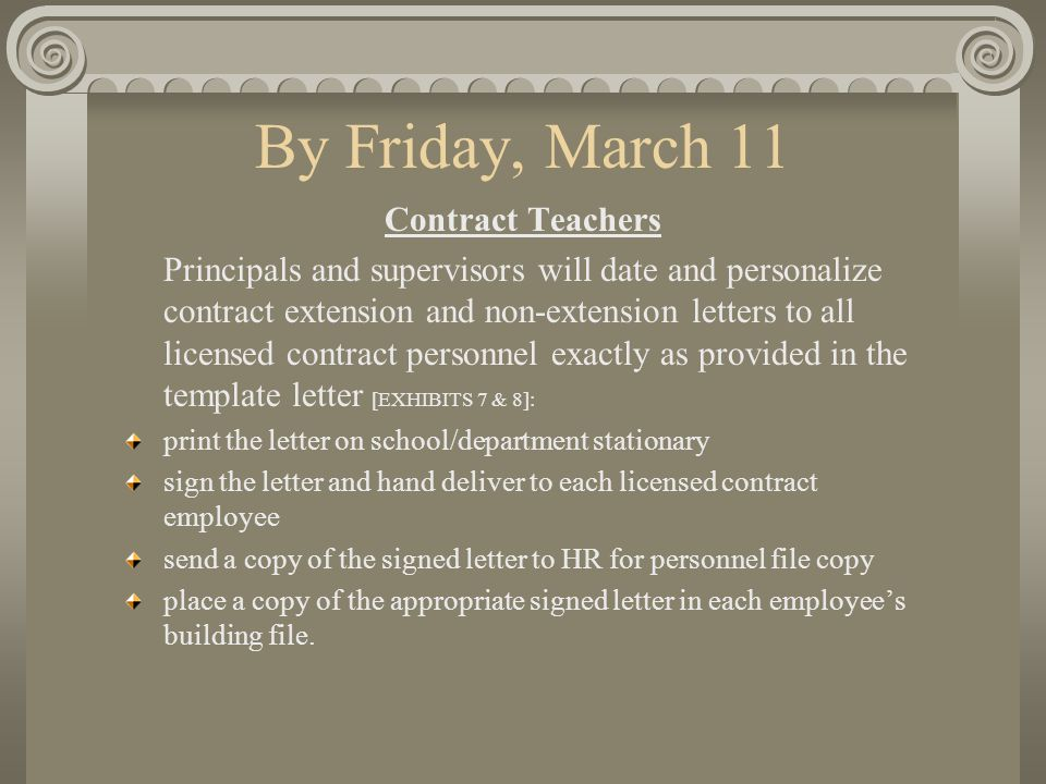 By Friday, March 11 Contract Teachers Principals and supervisors will date and personalize contract extension and non-extension letters to all licensed contract personnel exactly as provided in the template letter [EXHIBITS 7 & 8]: print the letter on school/department stationary sign the letter and hand deliver to each licensed contract employee send a copy of the signed letter to HR for personnel file copy place a copy of the appropriate signed letter in each employee's building file.