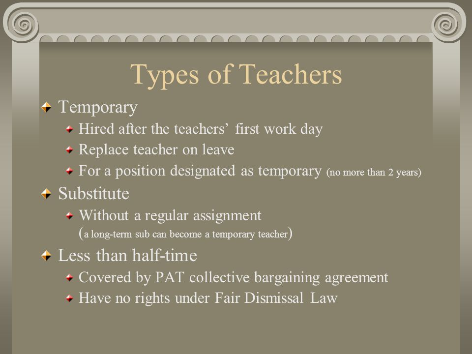 Types of Teachers Temporary Hired after the teachers' first work day Replace teacher on leave For a position designated as temporary (no more than 2 years) Substitute Without a regular assignment ( a long-term sub can become a temporary teacher ) Less than half-time Covered by PAT collective bargaining agreement Have no rights under Fair Dismissal Law