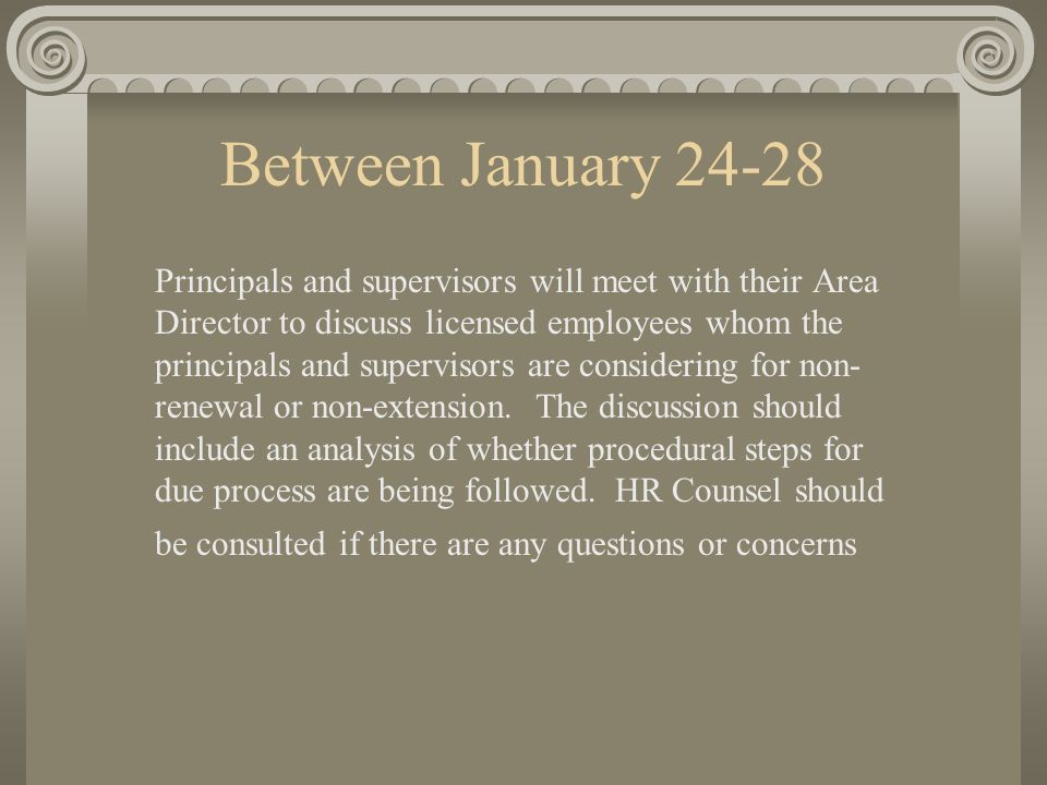 Between January 24-28 Principals and supervisors will meet with their Area Director to discuss licensed employees whom the principals and supervisors are considering for non- renewal or non-extension.