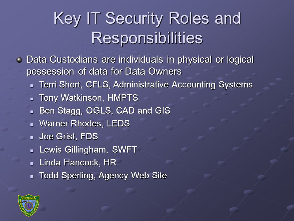 Key IT Security Roles and Responsibilities Data Custodians are individuals in physical or logical possession of data for Data Owners Terri Short, CFLS, Administrative Accounting Systems Terri Short, CFLS, Administrative Accounting Systems Tony Watkinson, HMPTS Tony Watkinson, HMPTS Ben Stagg, OGLS, CAD and GIS Ben Stagg, OGLS, CAD and GIS Warner Rhodes, LEDS Warner Rhodes, LEDS Joe Grist, FDS Joe Grist, FDS Lewis Gillingham, SWFT Lewis Gillingham, SWFT Linda Hancock, HR Linda Hancock, HR Todd Sperling, Agency Web Site Todd Sperling, Agency Web Site