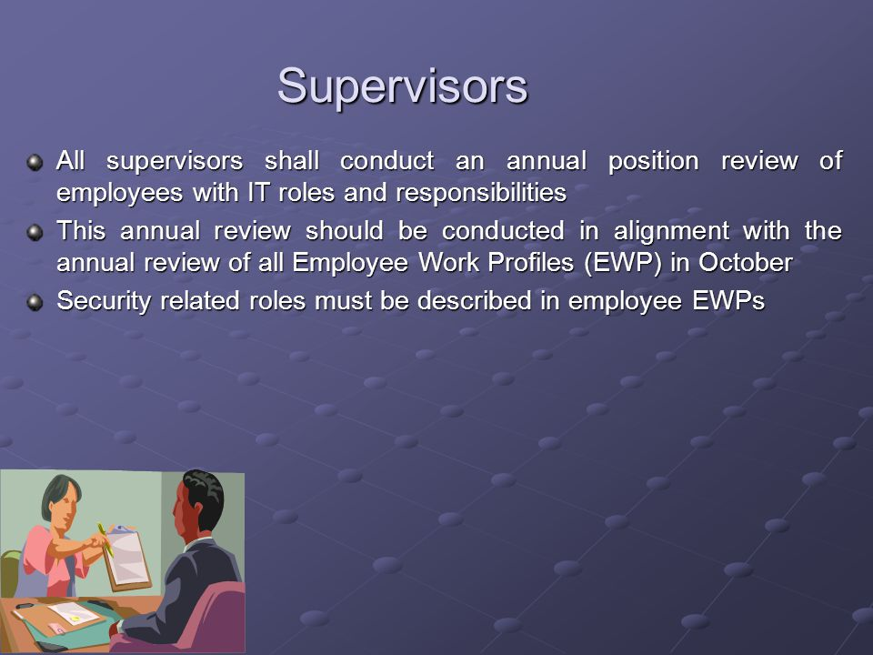 Supervisors All supervisors shall conduct an annual position review of employees with IT roles and responsibilities This annual review should be conducted in alignment with the annual review of all Employee Work Profiles (EWP) in October Security related roles must be described in employee EWPs