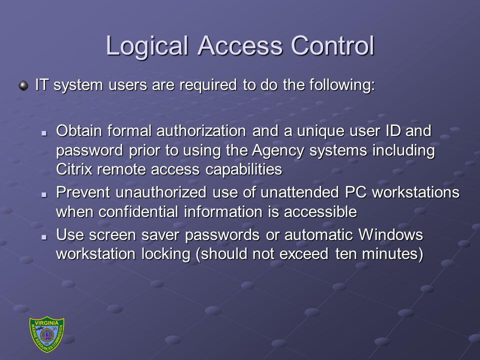 Logical Access Control IT system users are required to do the following: Obtain formal authorization and a unique user ID and password prior to using the Agency systems including Citrix remote access capabilities Obtain formal authorization and a unique user ID and password prior to using the Agency systems including Citrix remote access capabilities Prevent unauthorized use of unattended PC workstations when confidential information is accessible Prevent unauthorized use of unattended PC workstations when confidential information is accessible Use screen saver passwords or automatic Windows workstation locking (should not exceed ten minutes) Use screen saver passwords or automatic Windows workstation locking (should not exceed ten minutes)