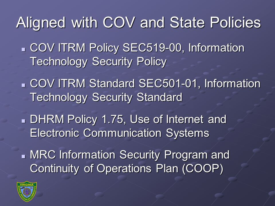 Aligned with COV and State Policies COV ITRM Policy SEC519-00, Information Technology Security Policy COV ITRM Policy SEC519-00, Information Technology Security Policy COV ITRM Standard SEC501-01, Information Technology Security Standard COV ITRM Standard SEC501-01, Information Technology Security Standard DHRM Policy 1.75, Use of Internet and Electronic Communication Systems DHRM Policy 1.75, Use of Internet and Electronic Communication Systems MRC Information Security Program and Continuity of Operations Plan (COOP) MRC Information Security Program and Continuity of Operations Plan (COOP)