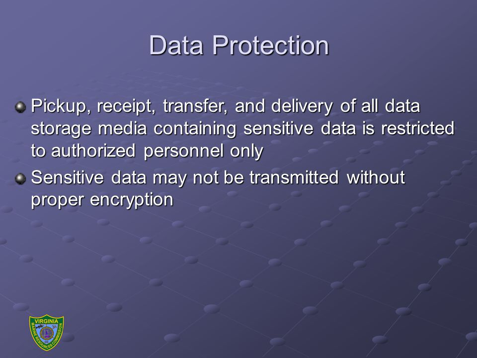 Data Protection Pickup, receipt, transfer, and delivery of all data storage media containing sensitive data is restricted to authorized personnel only Sensitive data may not be transmitted without proper encryption