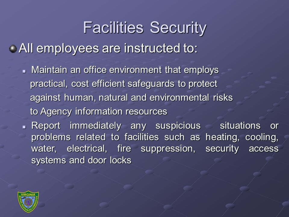 Facilities Security All employees are instructed to: Maintain an office environment that employs Maintain an office environment that employs practical, cost efficient safeguards to protect practical, cost efficient safeguards to protect against human, natural and environmental risks against human, natural and environmental risks to Agency information resources to Agency information resources Report immediately any suspicious situations or problems related to facilities such as heating, cooling, water, electrical, fire suppression, security access systems and door locks Report immediately any suspicious situations or problems related to facilities such as heating, cooling, water, electrical, fire suppression, security access systems and door locks