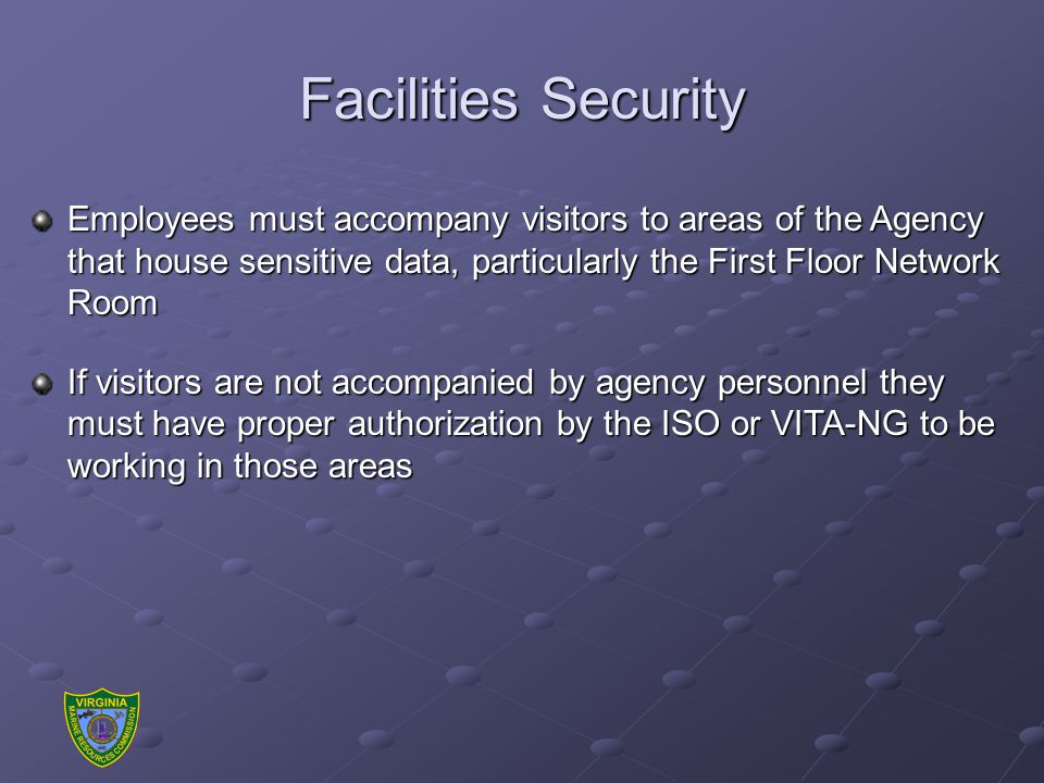 Facilities Security Employees must accompany visitors to areas of the Agency that house sensitive data, particularly the First Floor Network Room If visitors are not accompanied by agency personnel they must have proper authorization by the ISO or VITA-NG to be working in those areas