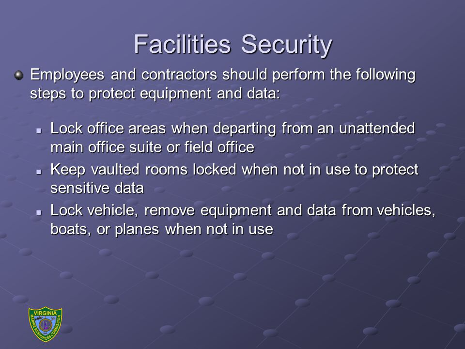Facilities Security Employees and contractors should perform the following steps to protect equipment and data: Lock office areas when departing from an unattended main office suite or field office Lock office areas when departing from an unattended main office suite or field office Keep vaulted rooms locked when not in use to protect sensitive data Keep vaulted rooms locked when not in use to protect sensitive data Lock vehicle, remove equipment and data from vehicles, boats, or planes when not in use Lock vehicle, remove equipment and data from vehicles, boats, or planes when not in use