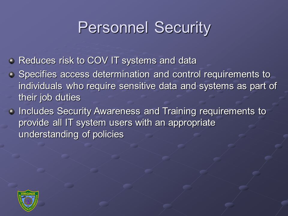 Personnel Security Reduces risk to COV IT systems and data Specifies access determination and control requirements to individuals who require sensitive data and systems as part of their job duties Includes Security Awareness and Training requirements to provide all IT system users with an appropriate understanding of policies