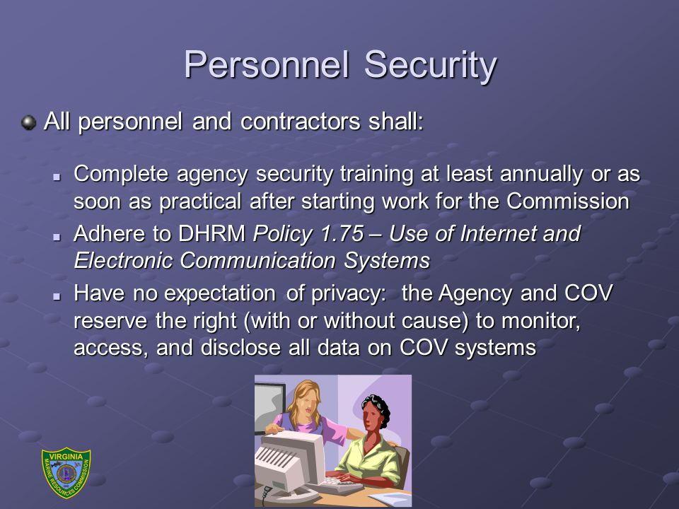Personnel Security All personnel and contractors shall: Complete agency security training at least annually or as soon as practical after starting work for the Commission Complete agency security training at least annually or as soon as practical after starting work for the Commission Adhere to DHRM Policy 1.75 – Use of Internet and Electronic Communication Systems Adhere to DHRM Policy 1.75 – Use of Internet and Electronic Communication Systems Have no expectation of privacy: the Agency and COV reserve the right (with or without cause) to monitor, access, and disclose all data on COV systems Have no expectation of privacy: the Agency and COV reserve the right (with or without cause) to monitor, access, and disclose all data on COV systems
