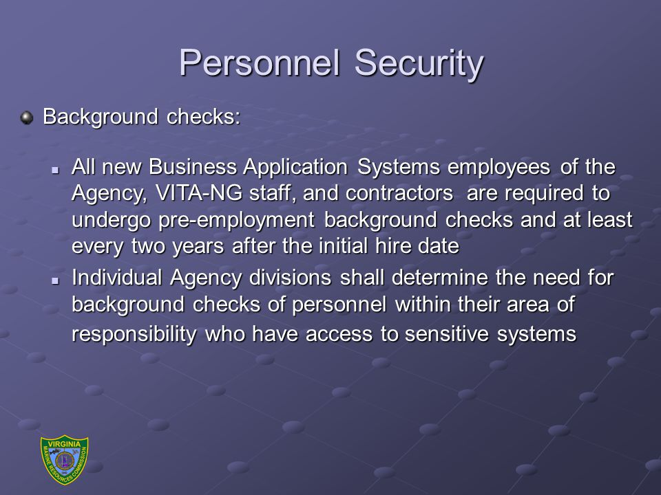 Personnel Security Background checks: All new Business Application Systems employees of the Agency, VITA-NG staff, and contractors are required to undergo pre-employment background checks and at least every two years after the initial hire date All new Business Application Systems employees of the Agency, VITA-NG staff, and contractors are required to undergo pre-employment background checks and at least every two years after the initial hire date Individual Agency divisions shall determine the need for background checks of personnel within their area of responsibility who have access to sensitive systems Individual Agency divisions shall determine the need for background checks of personnel within their area of responsibility who have access to sensitive systems