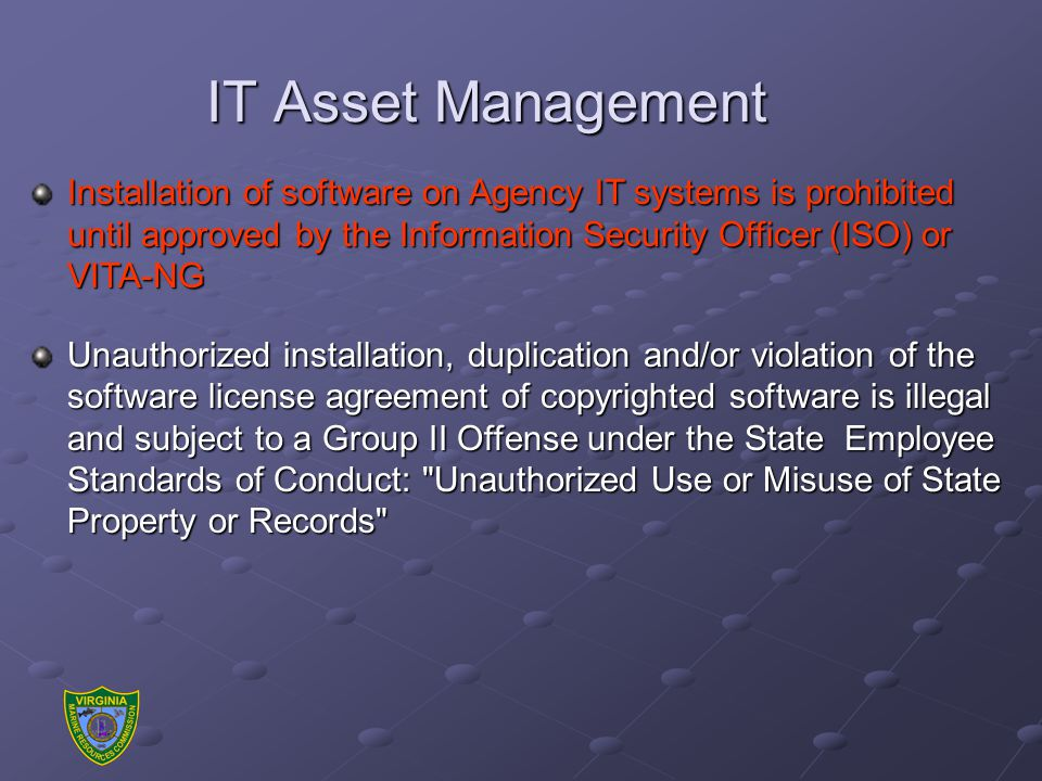 IT Asset Management Installation of software on Agency IT systems is prohibited until approved by the Information Security Officer (ISO) or VITA-NG Unauthorized installation, duplication and/or violation of the software license agreement of copyrighted software is illegal and subject to a Group II Offense under the State Employee Standards of Conduct: Unauthorized Use or Misuse of State Property or Records