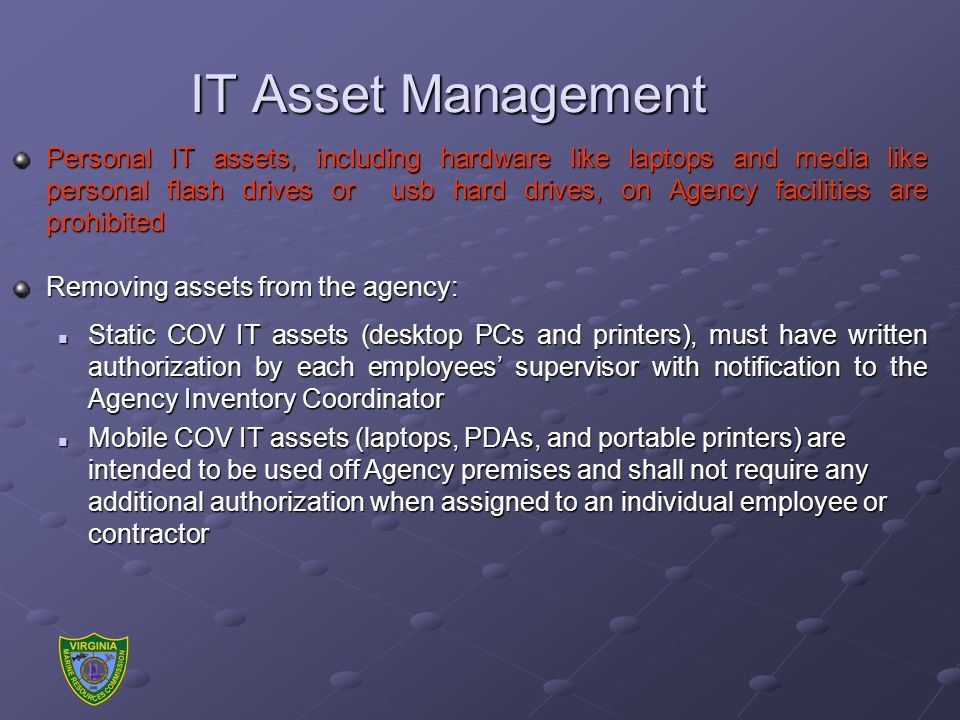 IT Asset Management Personal IT assets, including hardware like laptops and media like personal flash drives or usb hard drives, on Agency facilities are prohibited Removing assets from the agency: Static COV IT assets (desktop PCs and printers), must have written authorization by each employees' supervisor with notification to the Agency Inventory Coordinator Static COV IT assets (desktop PCs and printers), must have written authorization by each employees' supervisor with notification to the Agency Inventory Coordinator Mobile COV IT assets (laptops, PDAs, and portable printers) are intended to be used off Agency premises and shall not require any additional authorization when assigned to an individual employee or contractor Mobile COV IT assets (laptops, PDAs, and portable printers) are intended to be used off Agency premises and shall not require any additional authorization when assigned to an individual employee or contractor