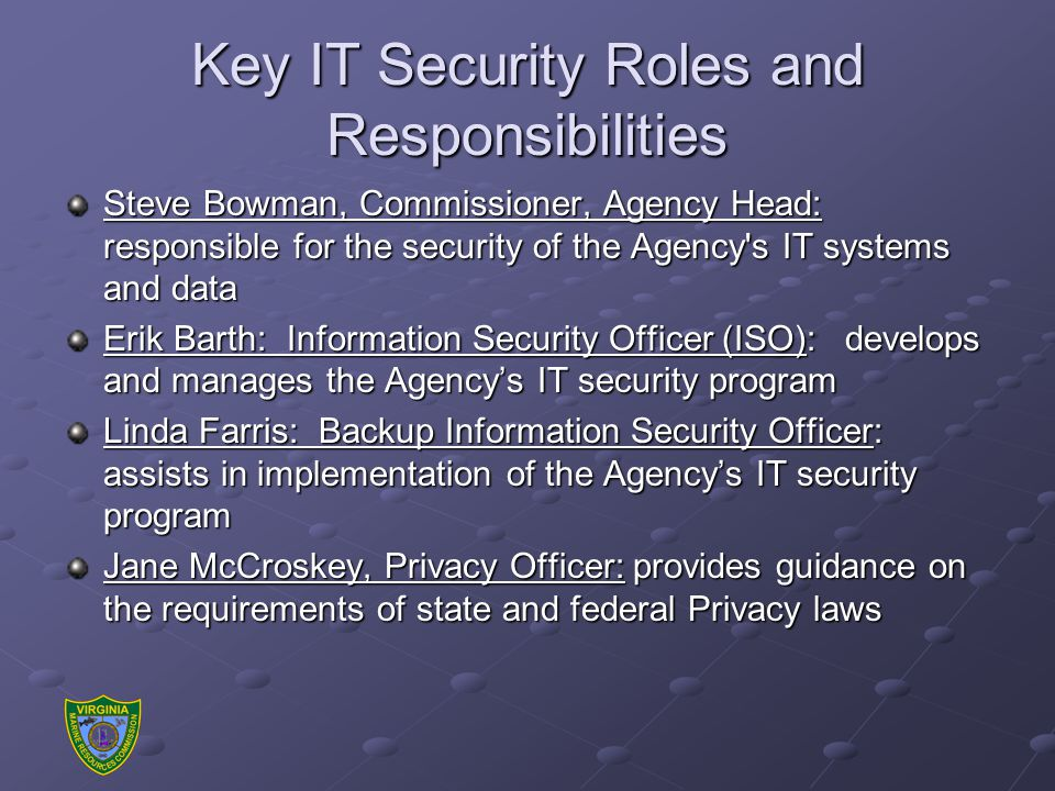 Key IT Security Roles and Responsibilities Steve Bowman, Commissioner, Agency Head: responsible for the security of the Agency s IT systems and data Erik Barth: Information Security Officer (ISO): develops and manages the Agency's IT security program Linda Farris: Backup Information Security Officer: assists in implementation of the Agency's IT security program Jane McCroskey, Privacy Officer: provides guidance on the requirements of state and federal Privacy laws