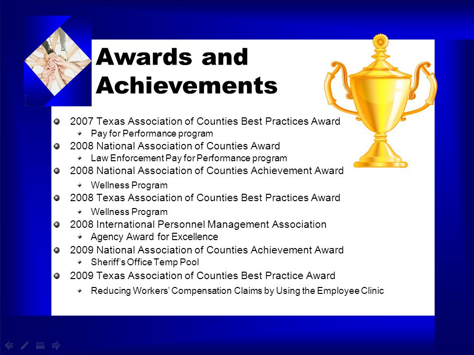 2007 Texas Association of Counties Best Practices Award Pay for Performance program 2008 National Association of Counties Award Law Enforcement Pay fo