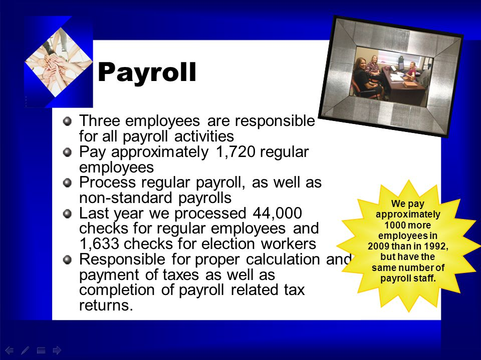 Payroll Three employees are responsible for all payroll activities Pay approximately 1,720 regular employees Process regular payroll, as well as non-s