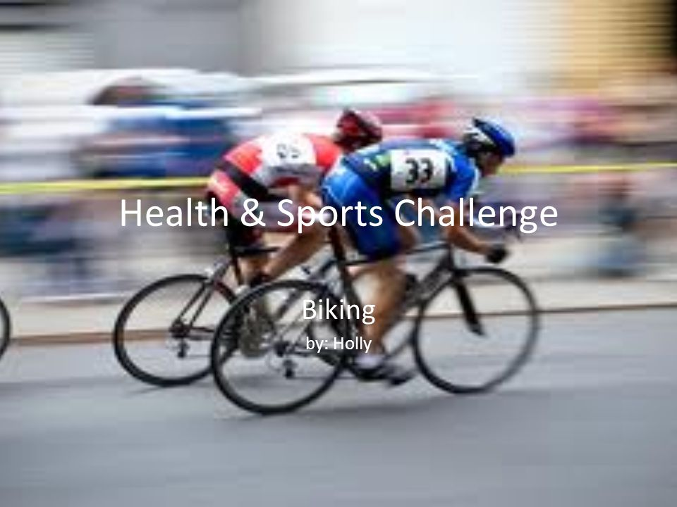 Health & Sports Challenge Biking by: Holly