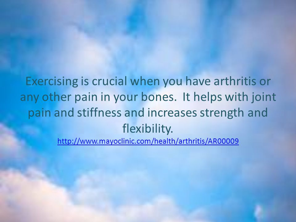 Exercising is crucial when you have arthritis or any other pain in your bones.