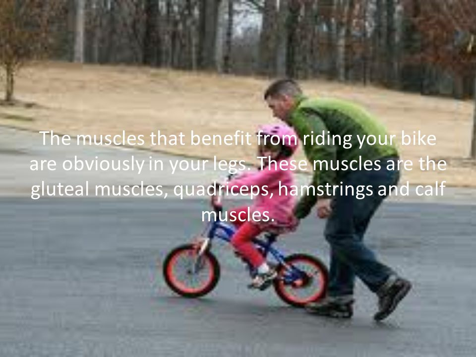 The muscles that benefit from riding your bike are obviously in your legs.
