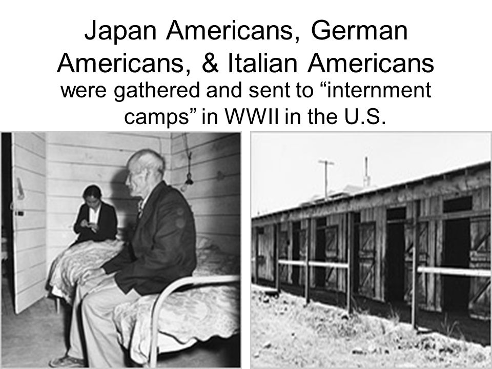 Japan Americans, German Americans, & Italian Americans were gathered and sent to internment camps in WWII in the U.S.