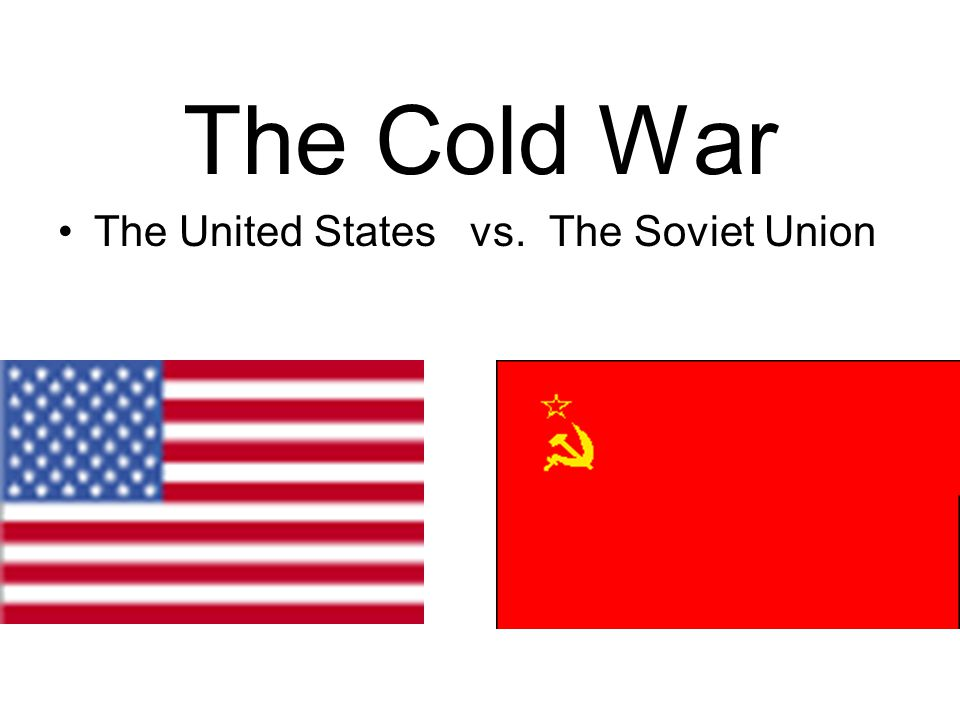 The Cold War The United States vs. The Soviet Union