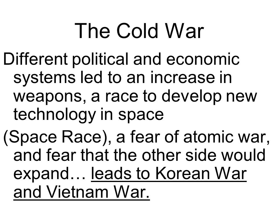 The Cold War Different political and economic systems led to an increase in weapons, a race to develop new technology in space (Space Race), a fear of atomic war, and fear that the other side would expand… leads to Korean War and Vietnam War.