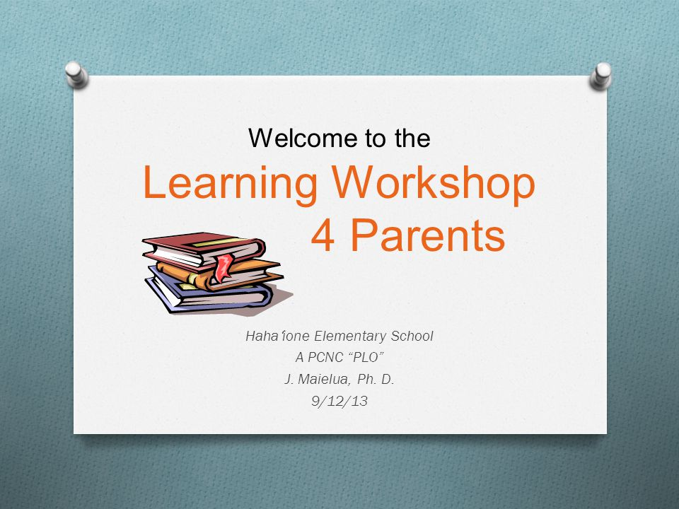 "Welcome to the Learning Workshop 4 Parents Haha ʻ ione Elementary School A PCNC ""PLO"" J. Maielua, Ph. D. 9/12/13"