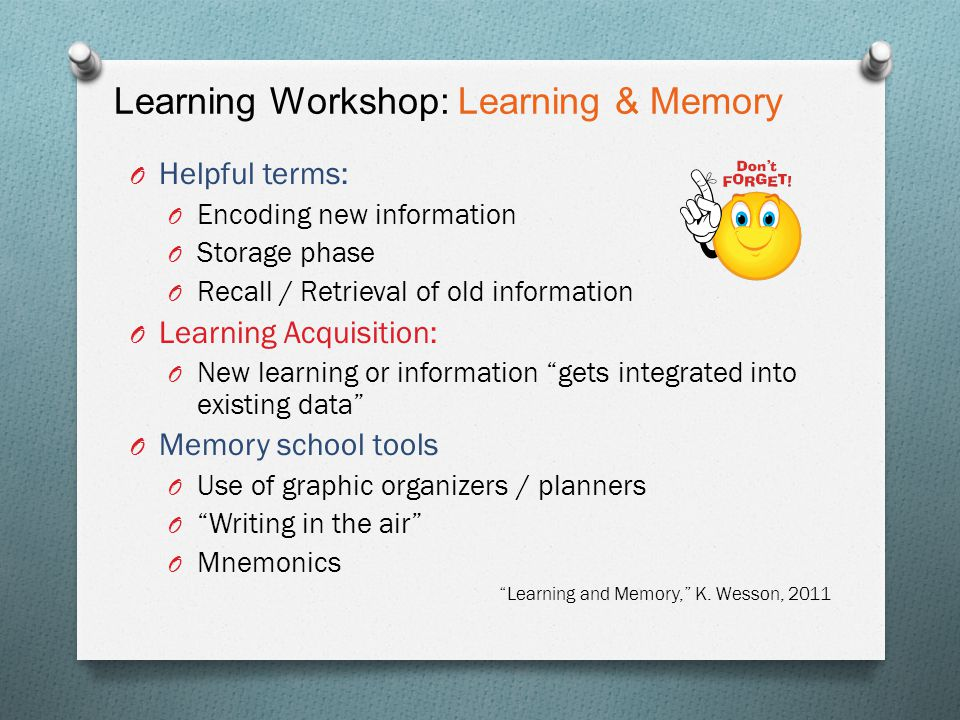 Learning Workshop: Learning & Memory O Helpful terms: O Encoding new information O Storage phase O Recall / Retrieval of old information O Learning Ac