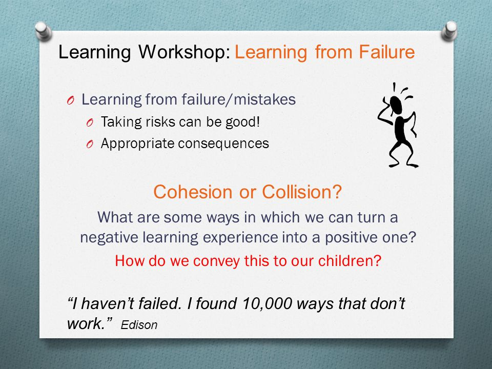 Learning Workshop: Learning from Failure O Learning from failure/mistakes O Taking risks can be good! O Appropriate consequences Cohesion or Collision